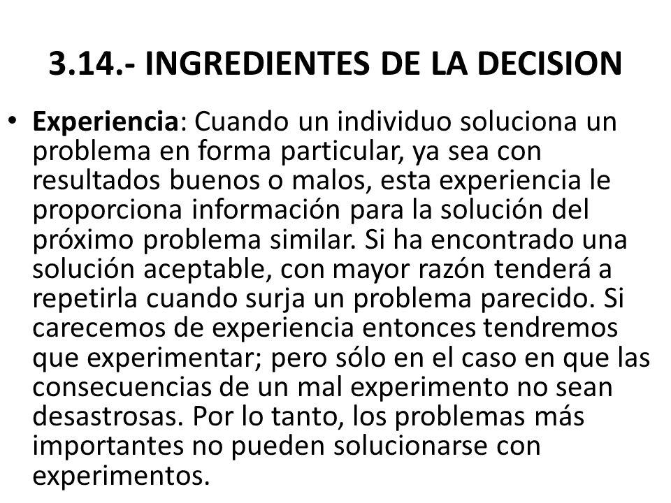 3.14.- INGREDIENTES DE LA DECISION Experiencia: Cuando un individuo soluciona un problema en forma particular, ya sea con resultados buenos o malos, e