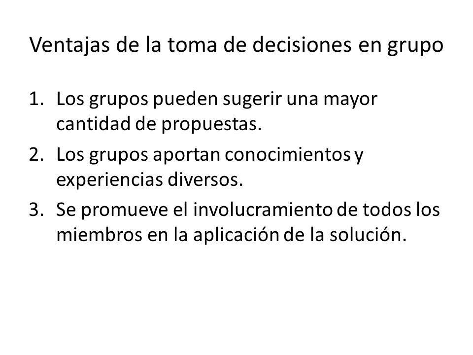 Ventajas de la toma de decisiones en grupo 1.Los grupos pueden sugerir una mayor cantidad de propuestas. 2.Los grupos aportan conocimientos y experien