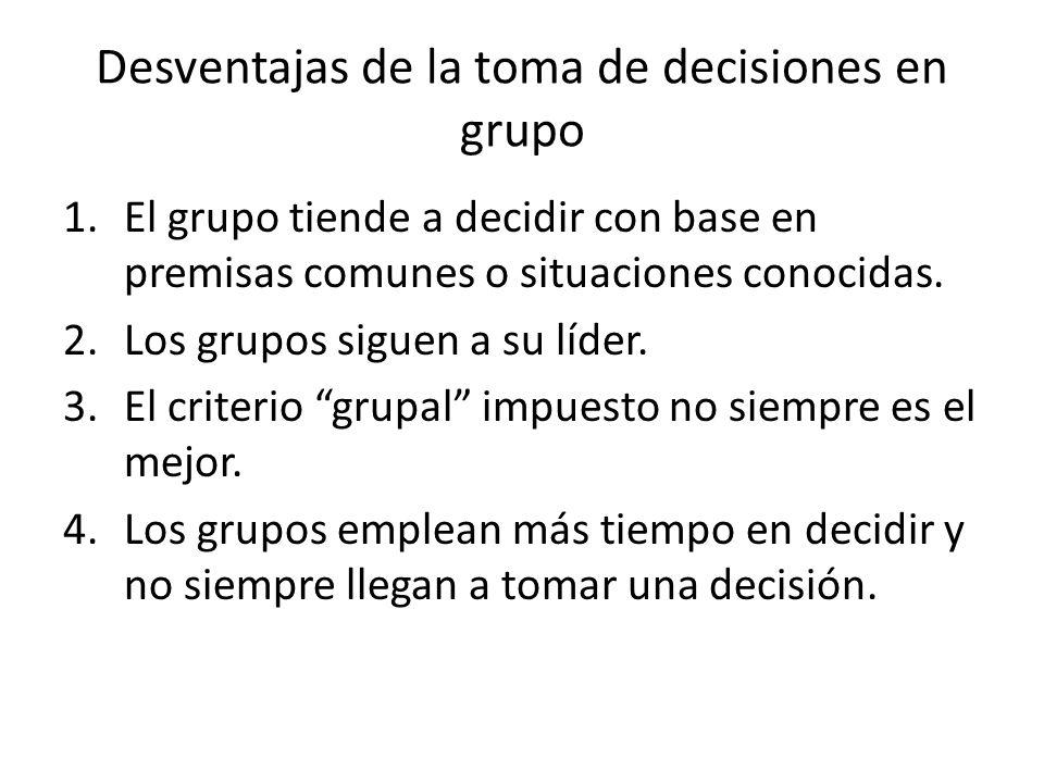 Desventajas de la toma de decisiones en grupo 1.El grupo tiende a decidir con base en premisas comunes o situaciones conocidas. 2.Los grupos siguen a