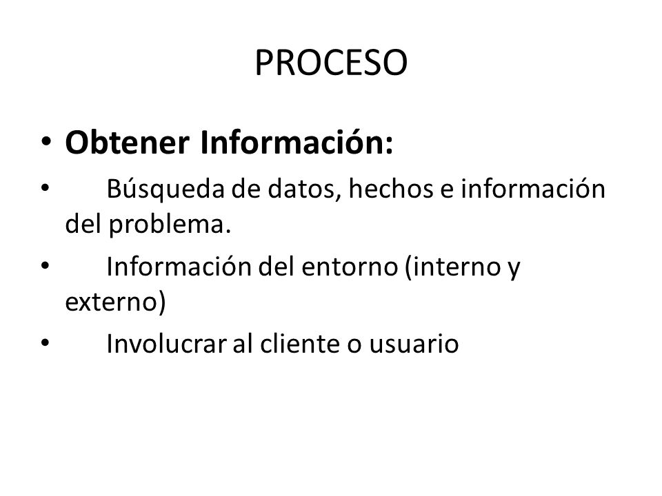 PROCESO Obtener Información: Búsqueda de datos, hechos e información del problema. Información del entorno (interno y externo) Involucrar al cliente o