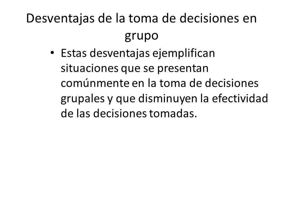 Desventajas de la toma de decisiones en grupo Estas desventajas ejemplifican situaciones que se presentan comúnmente en la toma de decisiones grupales