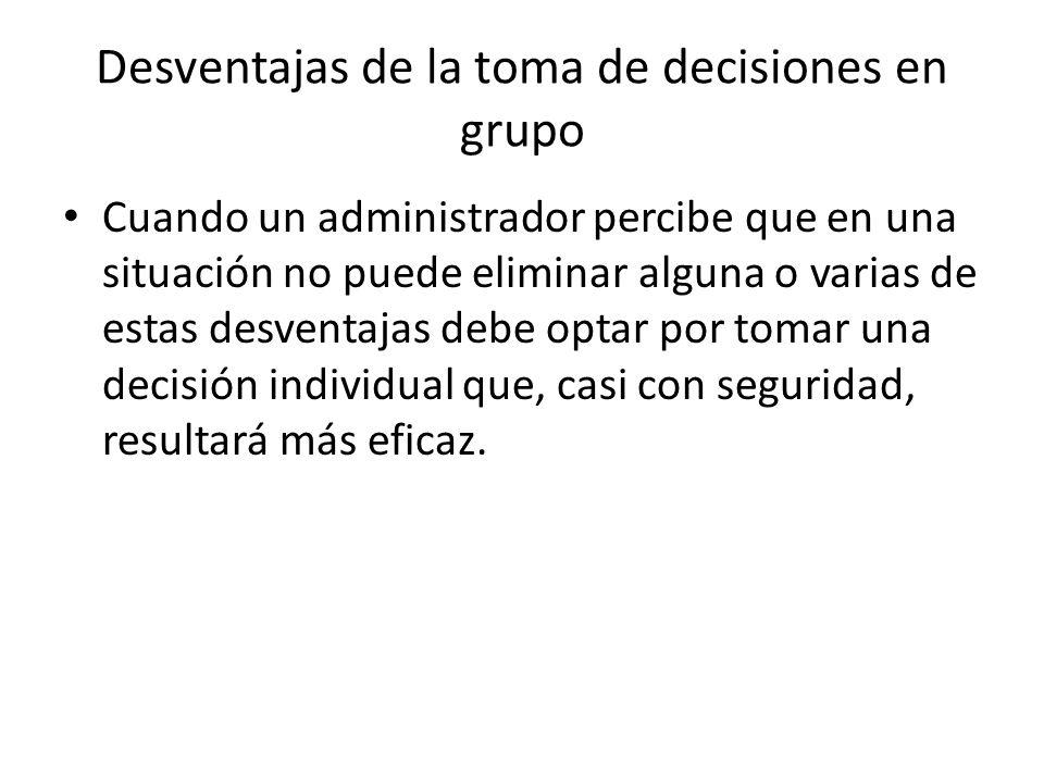 Desventajas de la toma de decisiones en grupo Cuando un administrador percibe que en una situación no puede eliminar alguna o varias de estas desventa