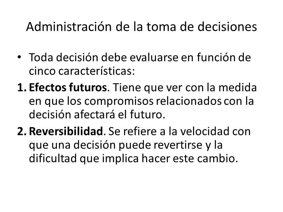 Administración de la toma de decisiones Toda decisión debe evaluarse en función de cinco características: 1.Efectos futuros. Tiene que ver con la medi