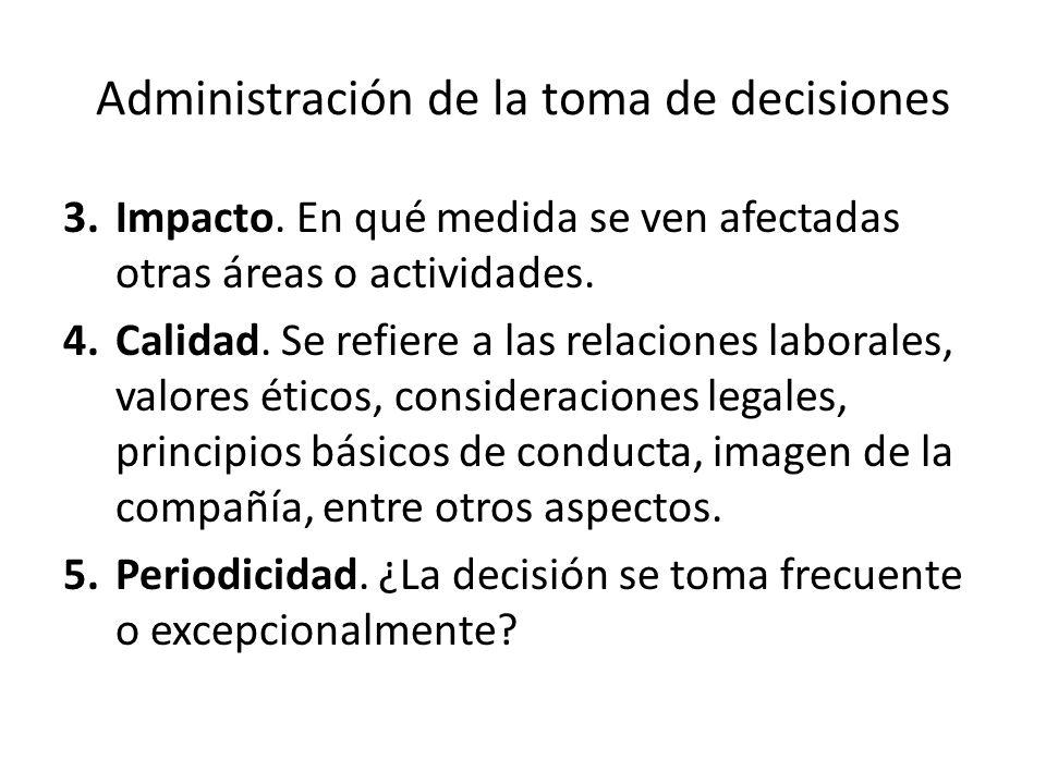 Administración de la toma de decisiones 3.Impacto. En qué medida se ven afectadas otras áreas o actividades. 4.Calidad. Se refiere a las relaciones la