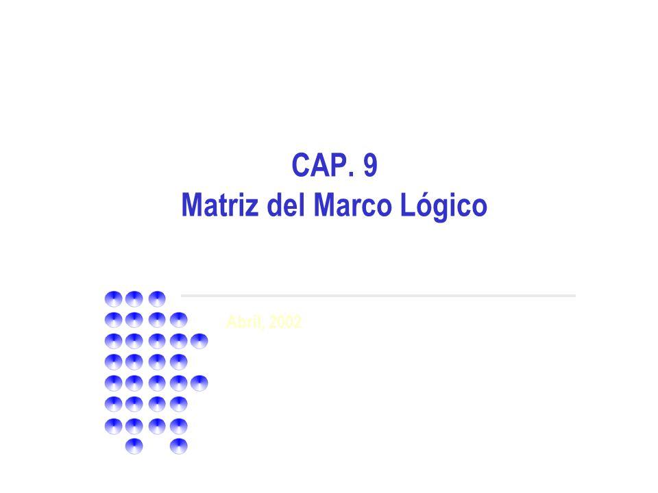 Abril, 2002 CAP. 9 Matriz del Marco Lógico