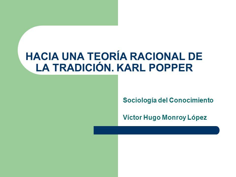 HACIA UNA TEORÍA RACIONAL DE LA TRADICIÓN. KARL POPPER Sociología del Conocimiento Víctor Hugo Monroy López