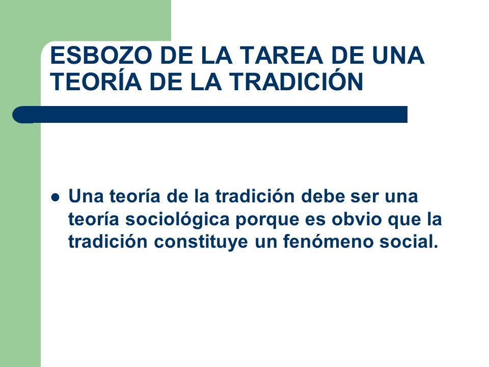 ESBOZO DE LA TAREA DE UNA TEORÍA DE LA TRADICIÓN Una teoría de la tradición debe ser una teoría sociológica porque es obvio que la tradición constituy
