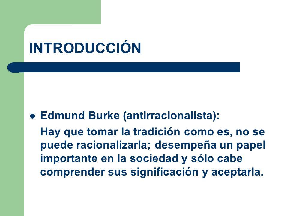 INTRODUCCIÓN Edmund Burke (antirracionalista): Hay que tomar la tradición como es, no se puede racionalizarla; desempeña un papel importante en la soc