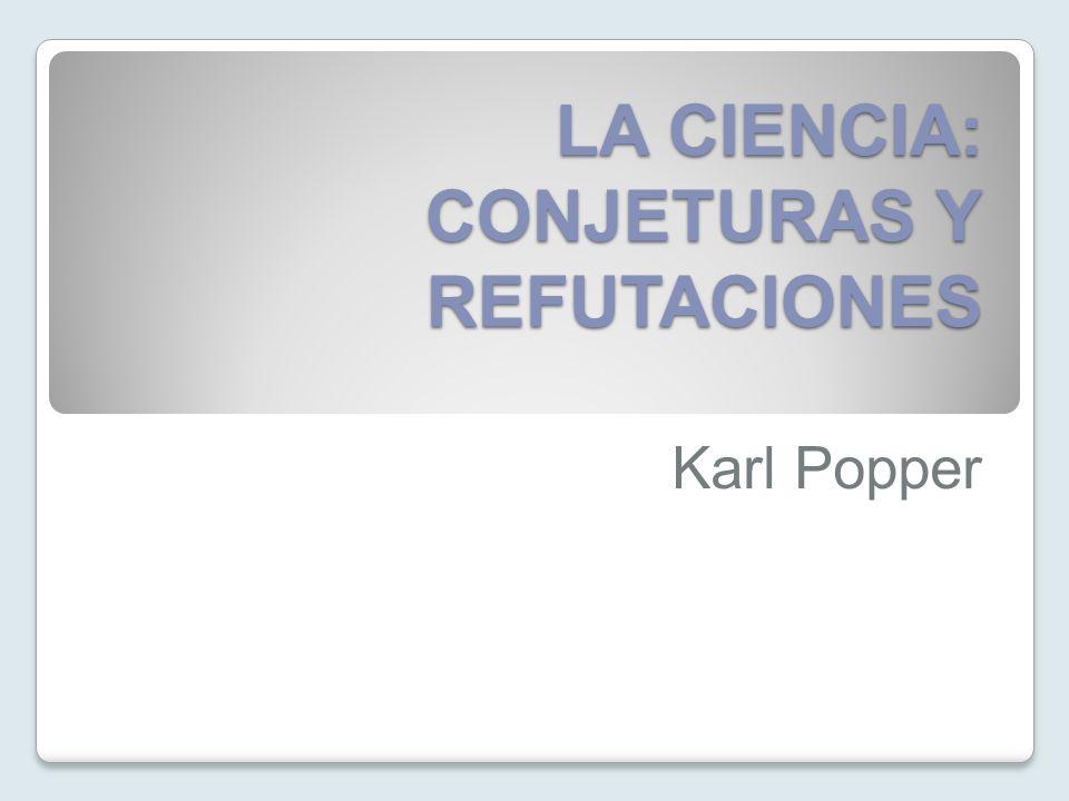 LA CIENCIA: CONJETURAS Y REFUTACIONES Karl Popper
