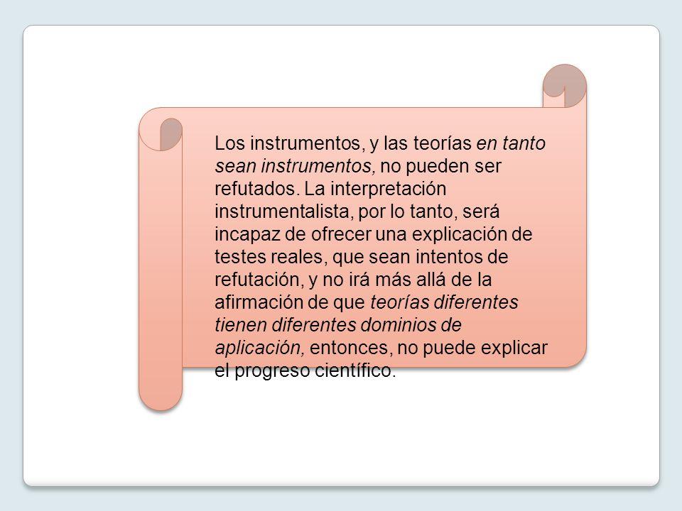 Los instrumentos, y las teorías en tanto sean instrumentos, no pueden ser refutados. La interpretación instrumentalista, por lo tanto, será incapaz de