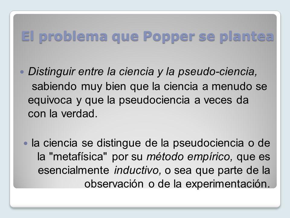 El problema que Popper se plantea Distinguir entre la ciencia y la pseudo-ciencia, sabiendo muy bien que la ciencia a menudo se equivoca y que la pseu