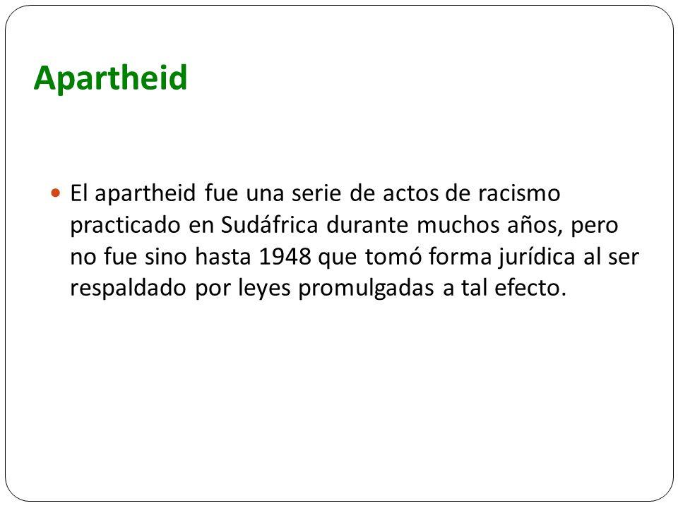 Apartheid El apartheid fue una serie de actos de racismo practicado en Sudáfrica durante muchos años, pero no fue sino hasta 1948 que tomó forma juríd