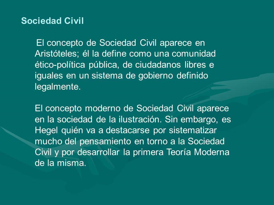 Sociedad Civil El concepto de Sociedad Civil aparece en Aristóteles; él la define como una comunidad ético-política pública, de ciudadanos libres e ig