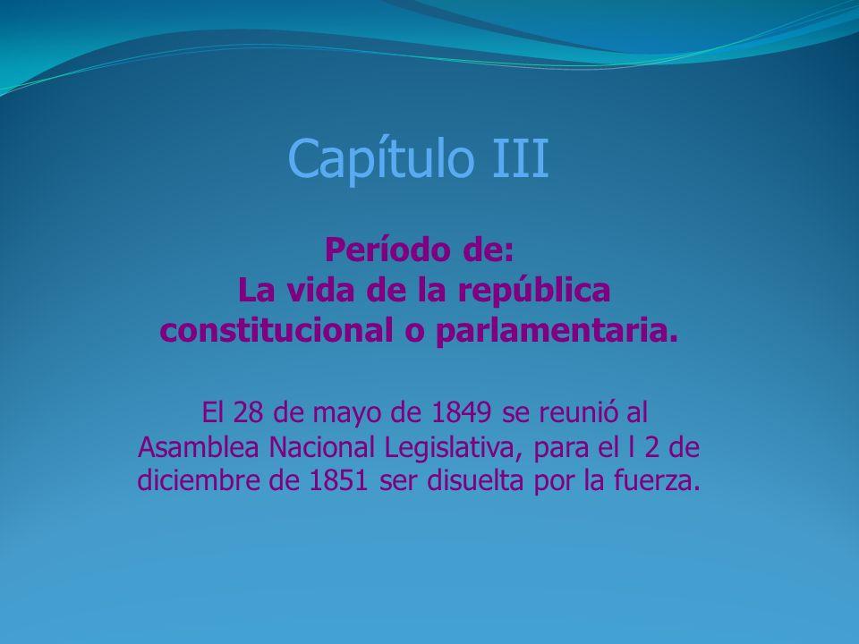 Capítulo III Período de: La vida de la república constitucional o parlamentaria. El 28 de mayo de 1849 se reunió al Asamblea Nacional Legislativa, par