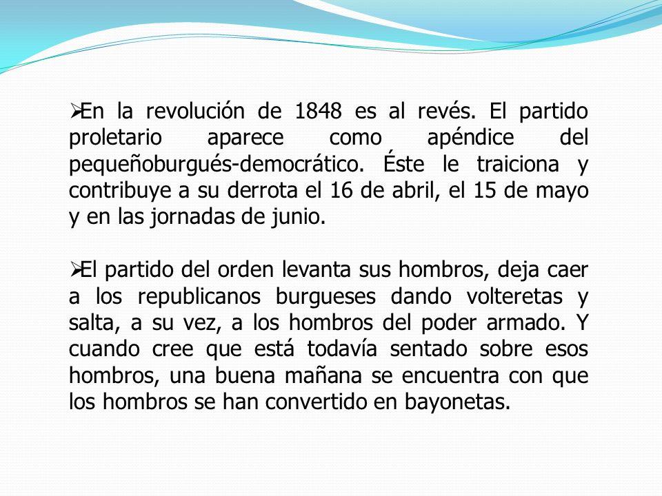 En la revolución de 1848 es al revés. El partido proletario aparece como apéndice del pequeñoburgués-democrático. Éste le traiciona y contribuye a su
