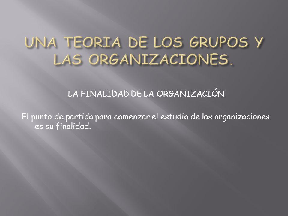 LA FINALIDAD DE LA ORGANIZACIÓN El punto de partida para comenzar el estudio de las organizaciones es su finalidad.