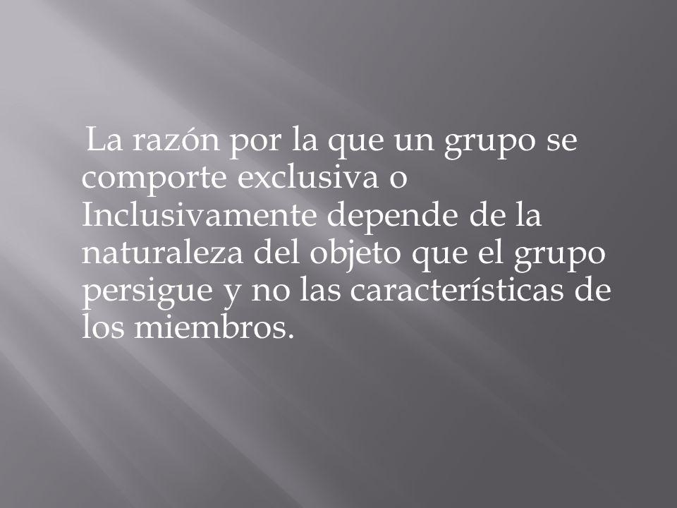 La razón por la que un grupo se comporte exclusiva o Inclusivamente depende de la naturaleza del objeto que el grupo persigue y no las características