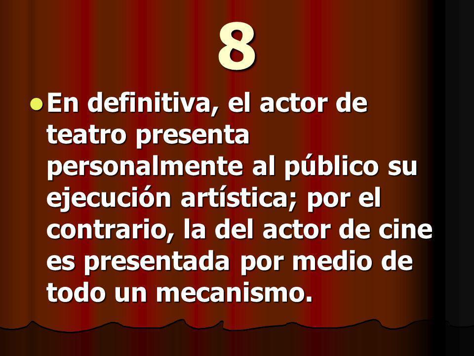 8 En definitiva, el actor de teatro presenta personalmente al público su ejecución artística; por el contrario, la del actor de cine es presentada por medio de todo un mecanismo.