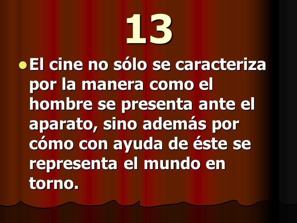 13 El cine no sólo se caracteriza por la manera como el hombre se presenta ante el aparato, sino además por cómo con ayuda de éste se representa el mundo en torno.
