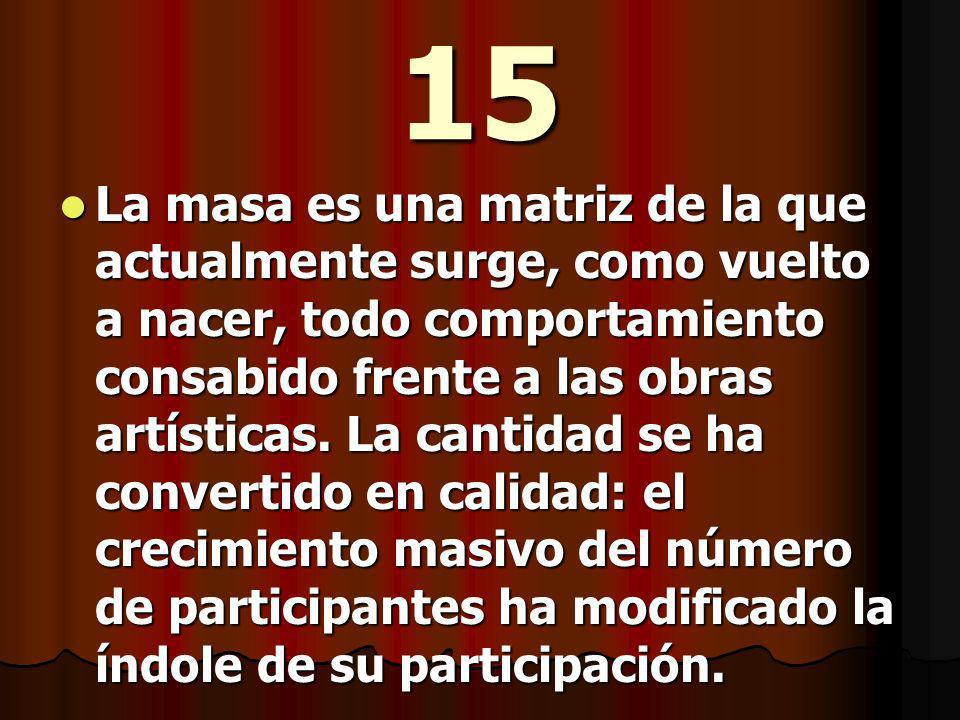 15 La masa es una matriz de la que actualmente surge, como vuelto a nacer, todo comportamiento consabido frente a las obras artísticas.