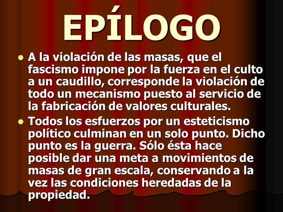 EPÍLOGO A la violación de las masas, que el fascismo impone por la fuerza en el culto a un caudillo, corresponde la violación de todo un mecanismo puesto al servicio de la fabricación de valores culturales.