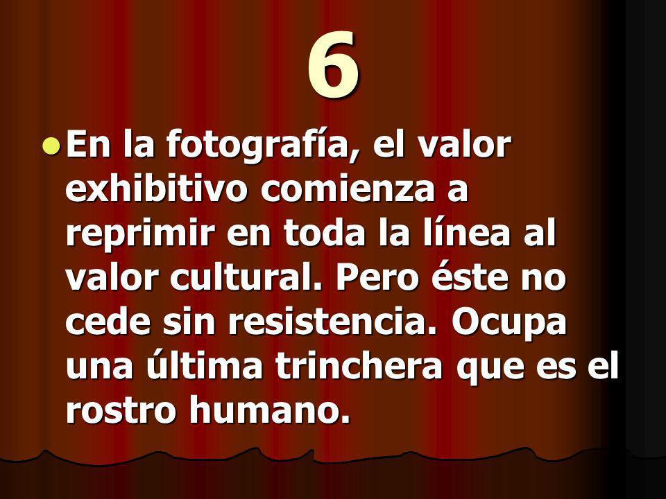 6 En la fotografía, el valor exhibitivo comienza a reprimir en toda la línea al valor cultural.