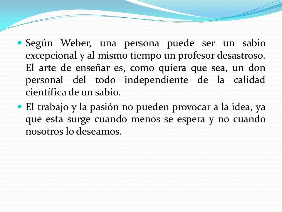 Según Weber, una persona puede ser un sabio excepcional y al mismo tiempo un profesor desastroso. El arte de enseñar es, como quiera que sea, un don p