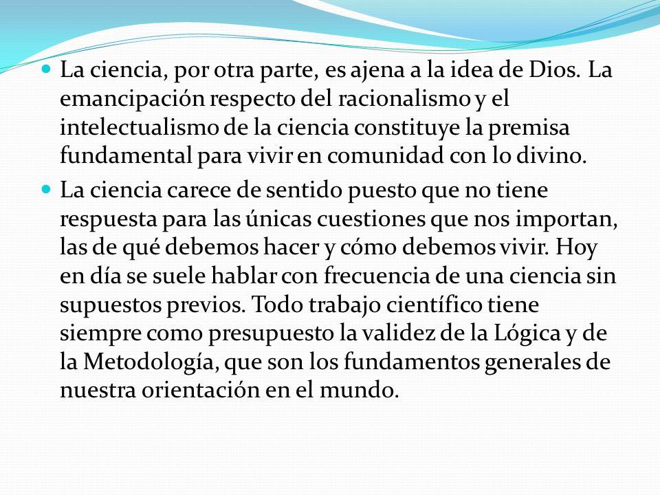 La ciencia, por otra parte, es ajena a la idea de Dios. La emancipación respecto del racionalismo y el intelectualismo de la ciencia constituye la pre