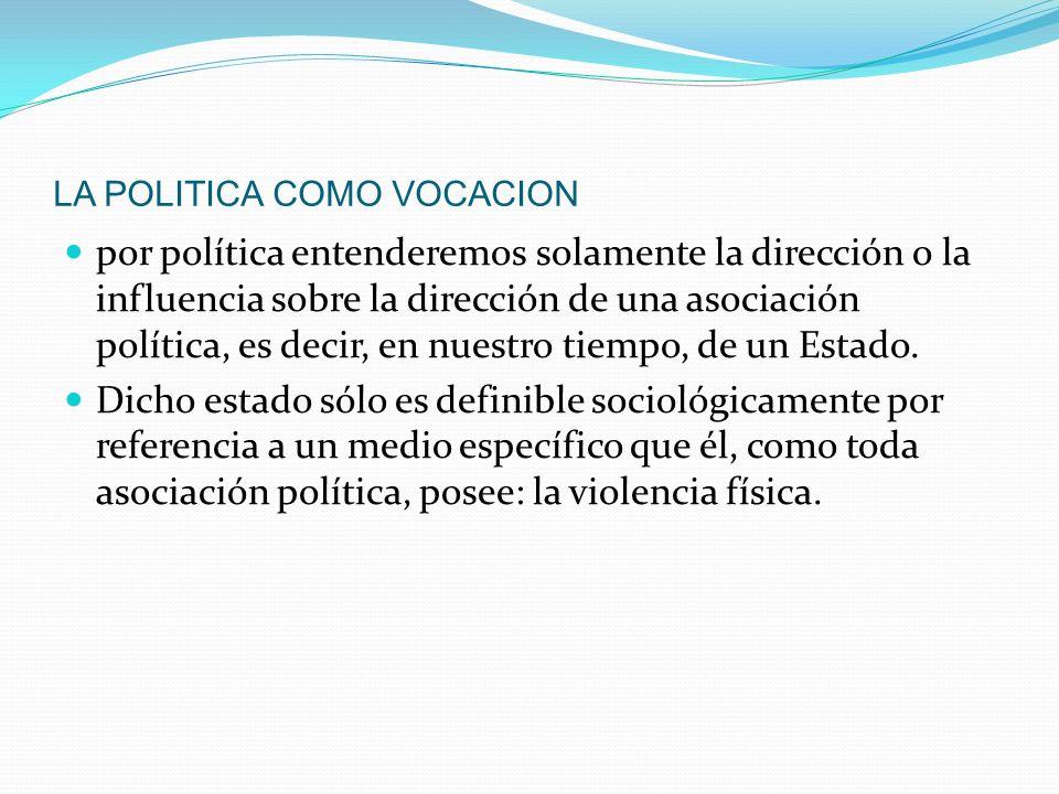 LA POLITICA COMO VOCACION por política entenderemos solamente la dirección o la influencia sobre la dirección de una asociación política, es decir, en