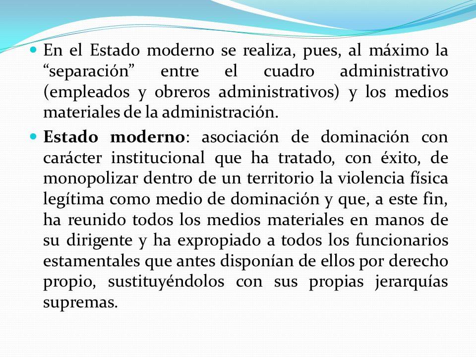 En el Estado moderno se realiza, pues, al máximo la separación entre el cuadro administrativo (empleados y obreros administrativos) y los medios mater