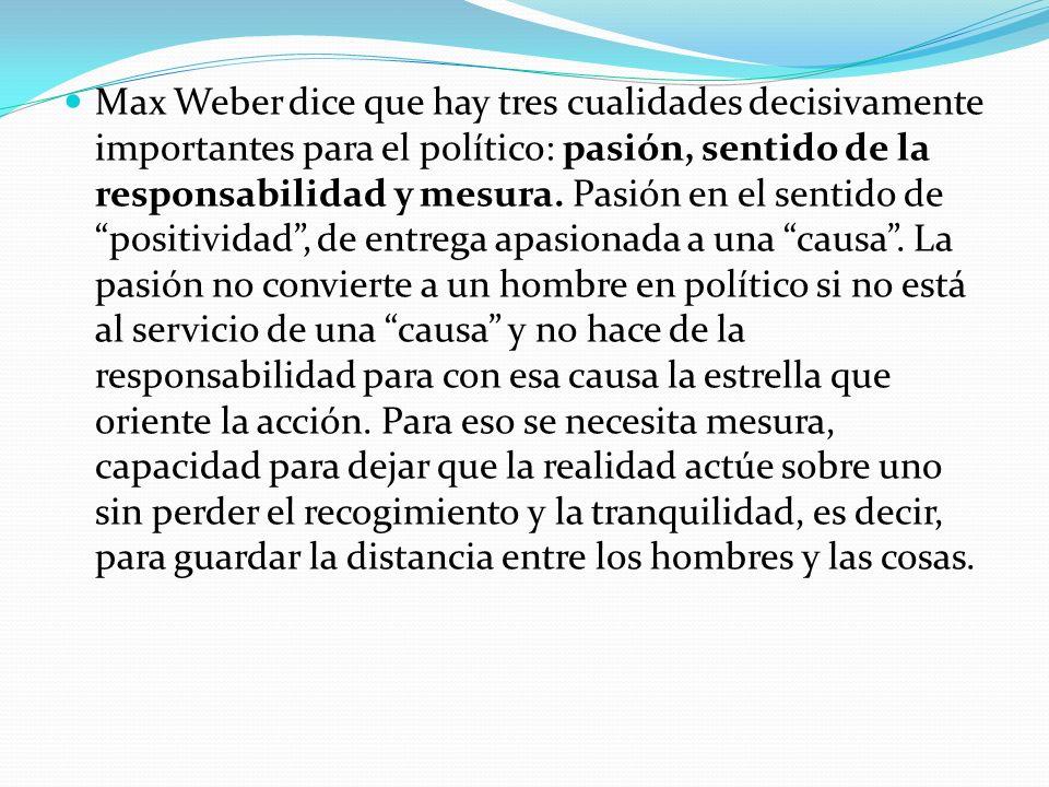 Max Weber dice que hay tres cualidades decisivamente importantes para el político: pasión, sentido de la responsabilidad y mesura. Pasión en el sentid