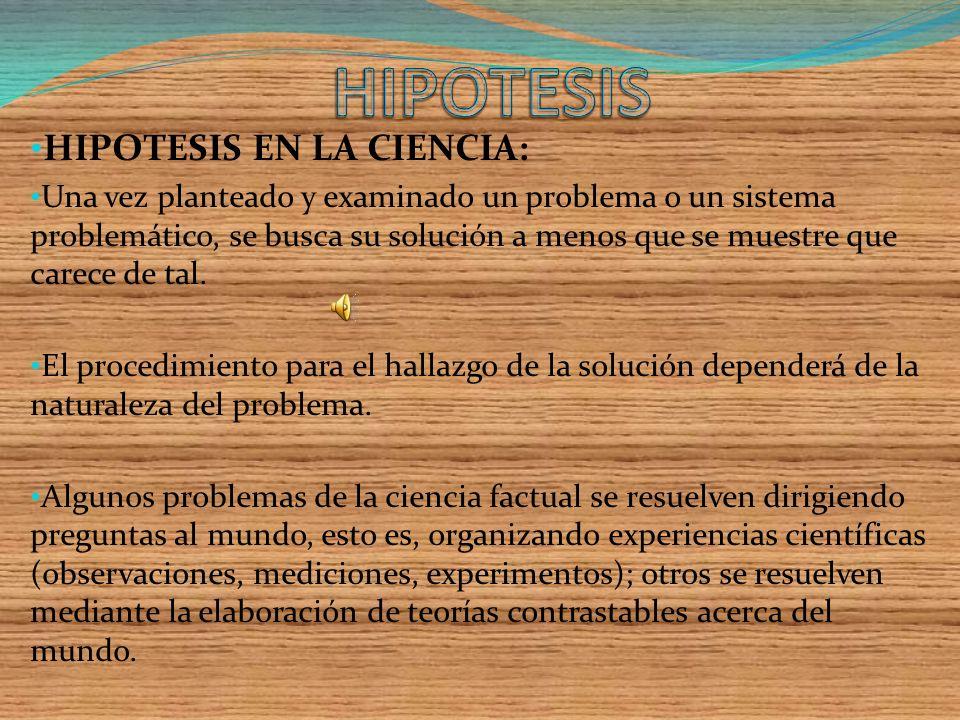 HIPOTESIS EN LA CIENCIA: Una vez planteado y examinado un problema o un sistema problemático, se busca su solución a menos que se muestre que carece de tal.