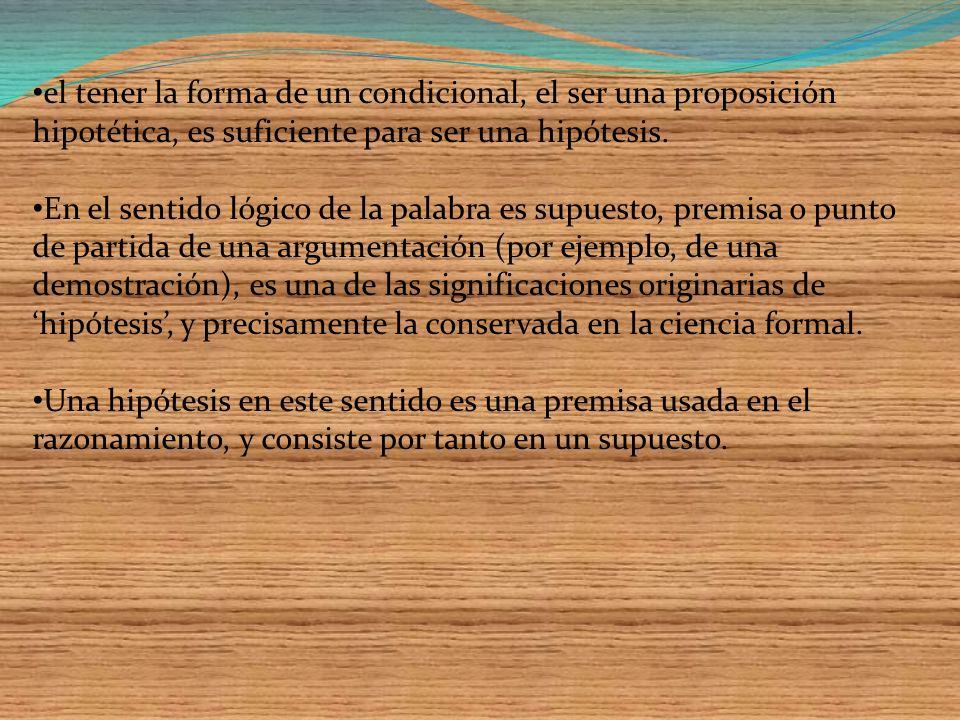 el tener la forma de un condicional, el ser una proposición hipotética, es suficiente para ser una hipótesis.