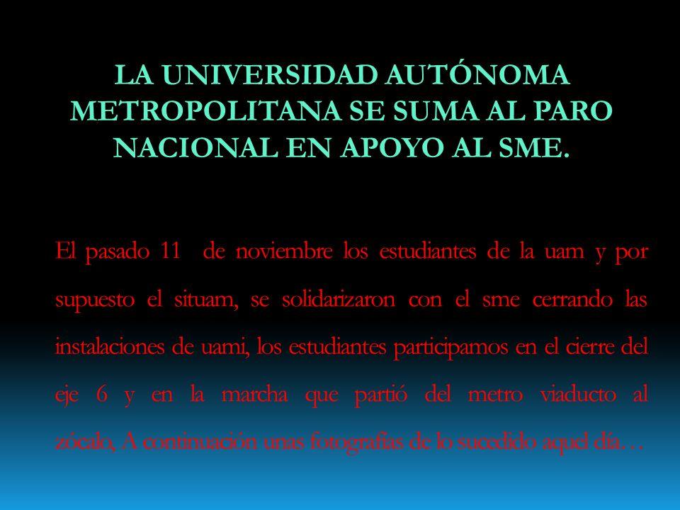 LA UNIVERSIDAD AUTÓNOMA METROPOLITANA SE SUMA AL PARO NACIONAL EN APOYO AL SME. El pasado 11 de noviembre los estudiantes de la uam y por supuesto el