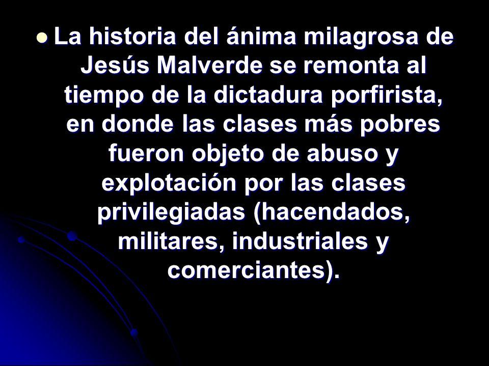 La historia del ánima milagrosa de Jesús Malverde se remonta al tiempo de la dictadura porfirista, en donde las clases más pobres fueron objeto de abu