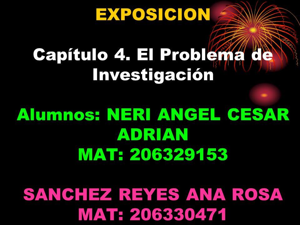 EXPOSICION Capítulo 4. El Problema de Investigación Alumnos: NERI ANGEL CESAR ADRIAN MAT: 206329153 SANCHEZ REYES ANA ROSA MAT: 206330471