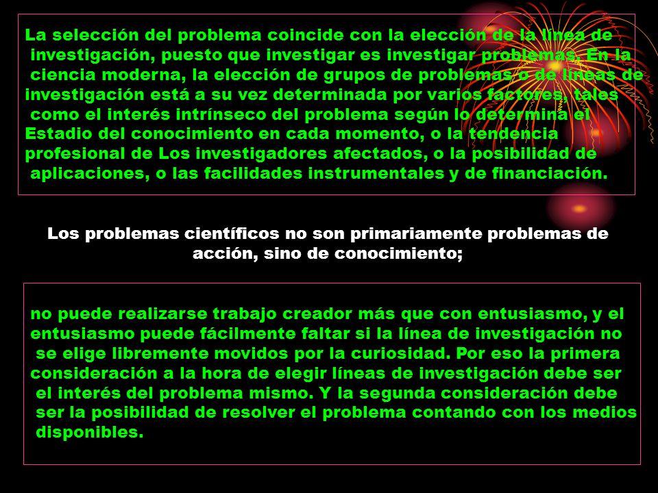 La selección del problema coincide con la elección de la línea de investigación, puesto que investigar es investigar problemas. En la ciencia moderna,