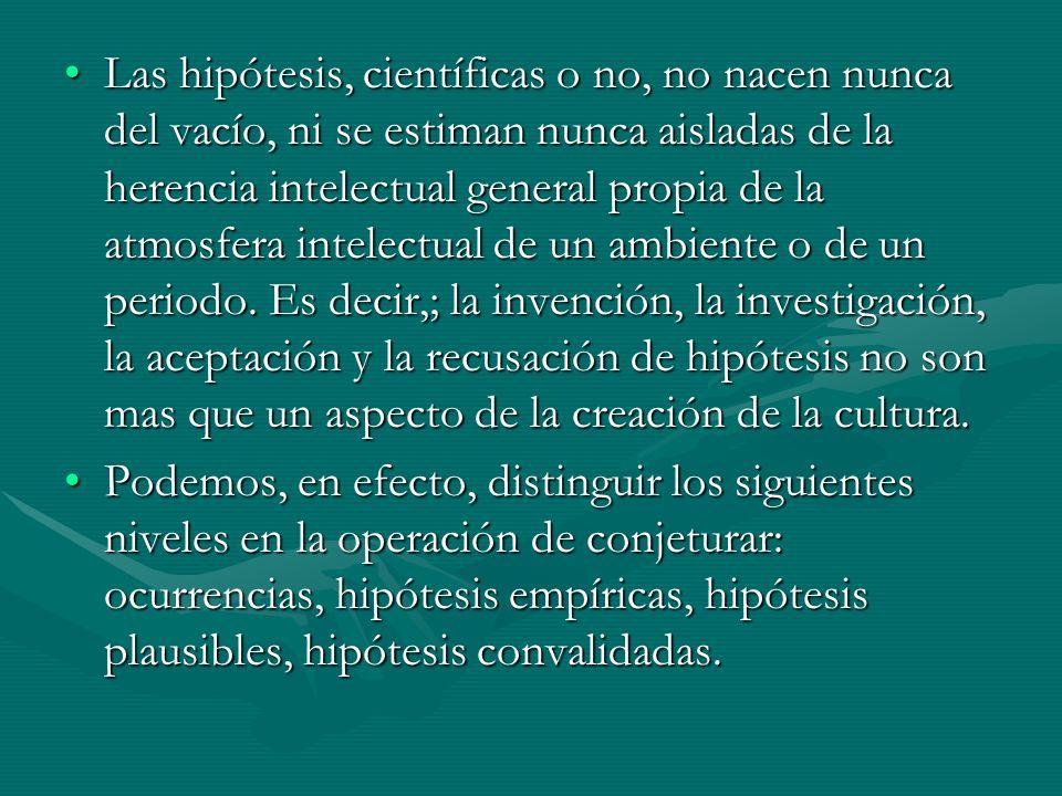Las hipótesis, científicas o no, no nacen nunca del vacío, ni se estiman nunca aisladas de la herencia intelectual general propia de la atmosfera inte