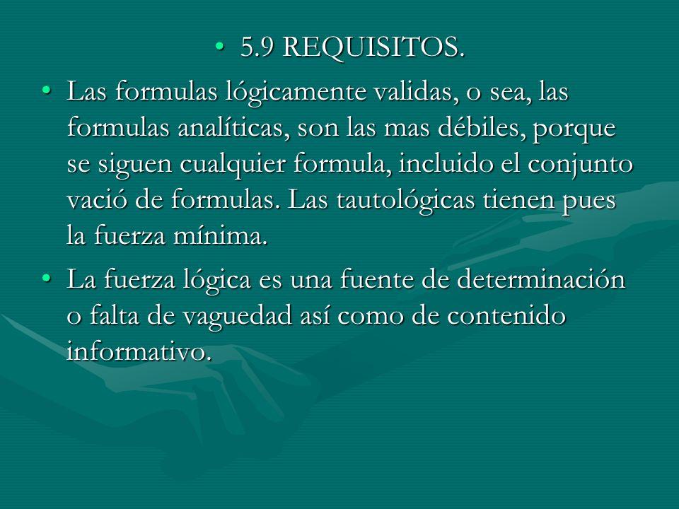 5.9 REQUISITOS.5.9 REQUISITOS. Las formulas lógicamente validas, o sea, las formulas analíticas, son las mas débiles, porque se siguen cualquier formu