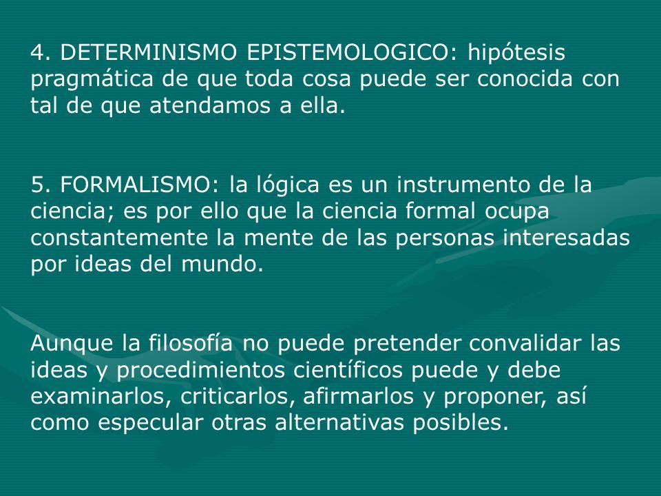 4. DETERMINISMO EPISTEMOLOGICO: hipótesis pragmática de que toda cosa puede ser conocida con tal de que atendamos a ella. 5. FORMALISMO: la lógica es