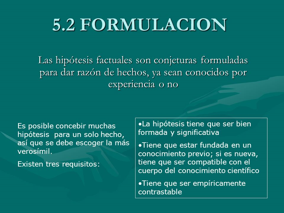 5.2 FORMULACION Las hipótesis factuales son conjeturas formuladas para dar razón de hechos, ya sean conocidos por experiencia o no Es posible concebir