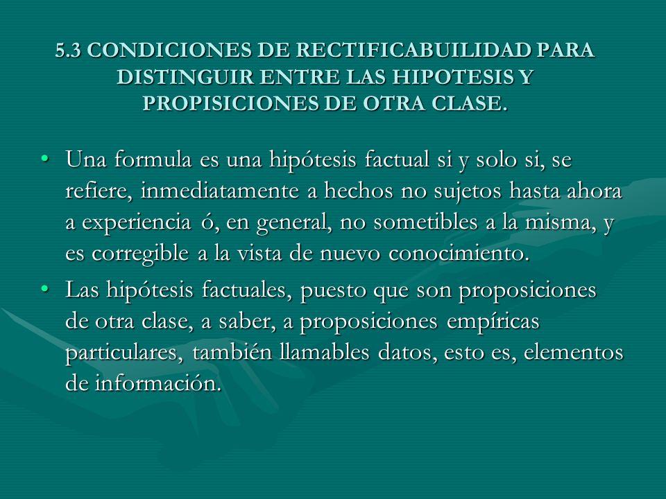 5.3 CONDICIONES DE RECTIFICABUILIDAD PARA DISTINGUIR ENTRE LAS HIPOTESIS Y PROPISICIONES DE OTRA CLASE. Una formula es una hipótesis factual si y solo