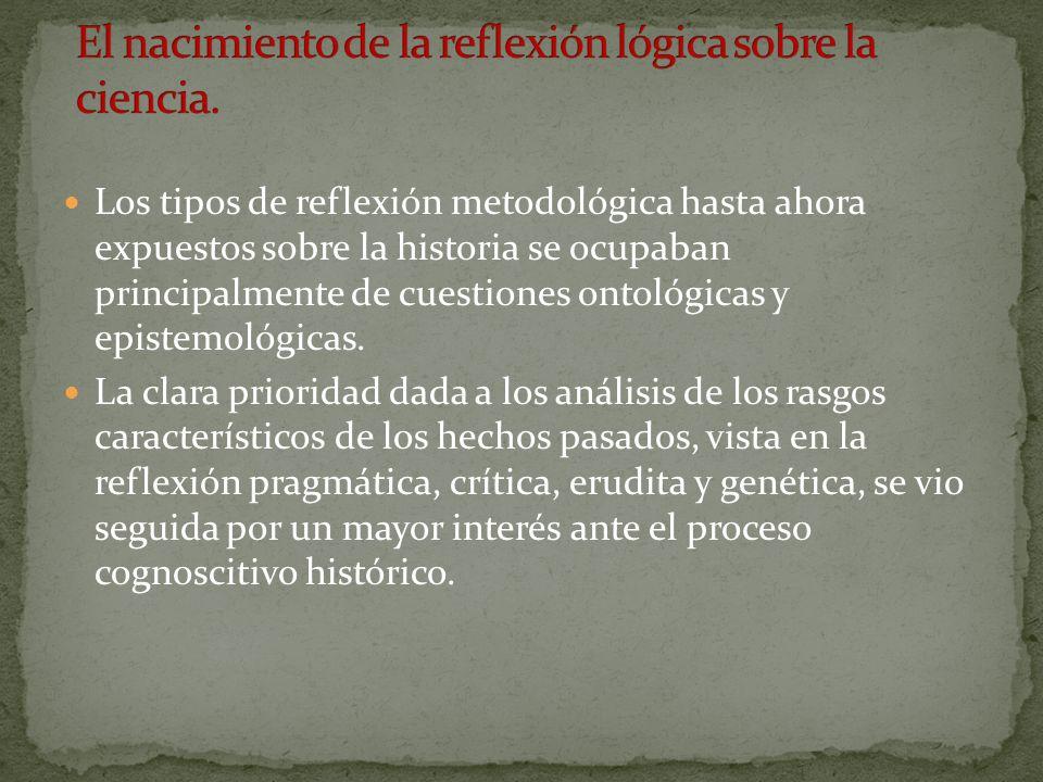 Los tipos de reflexión metodológica hasta ahora expuestos sobre la historia se ocupaban principalmente de cuestiones ontológicas y epistemológicas. La