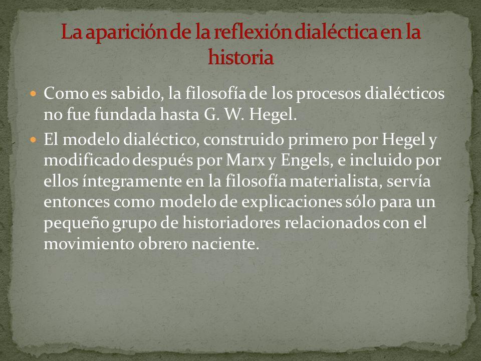 Como es sabido, la filosofía de los procesos dialécticos no fue fundada hasta G. W. Hegel. El modelo dialéctico, construido primero por Hegel y modifi