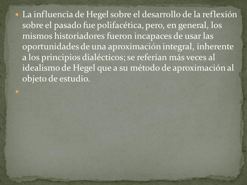 La influencia de Hegel sobre el desarrollo de la reflexión sobre el pasado fue polifacética, pero, en general, los mismos historiadores fueron incapac