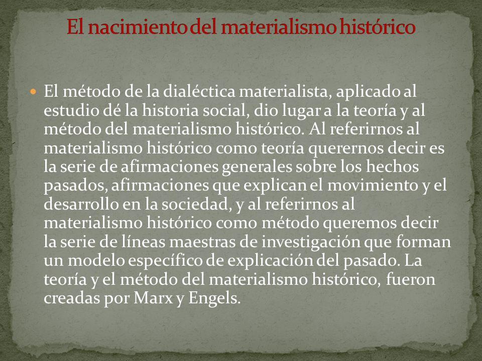 El método de la dialéctica materialista, aplicado al estudio dé la historia social, dio lugar a la teoría y al método del materialismo histórico. Al r