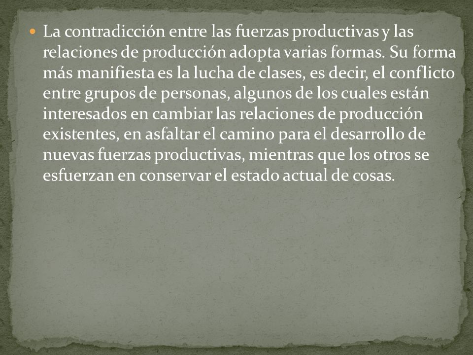 La contradicción entre las fuerzas productivas y las relaciones de producción adopta varias formas. Su forma más manifiesta es la lucha de clases, es