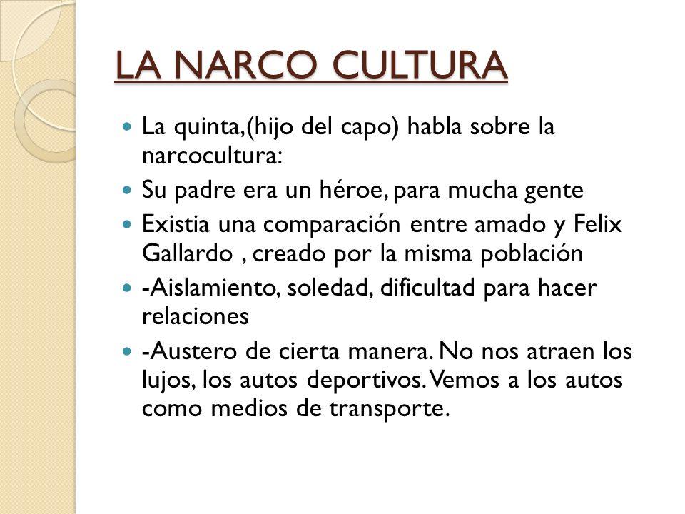 LA NARCO CULTURA La quinta,(hijo del capo) habla sobre la narcocultura: Su padre era un héroe, para mucha gente Existia una comparación entre amado y