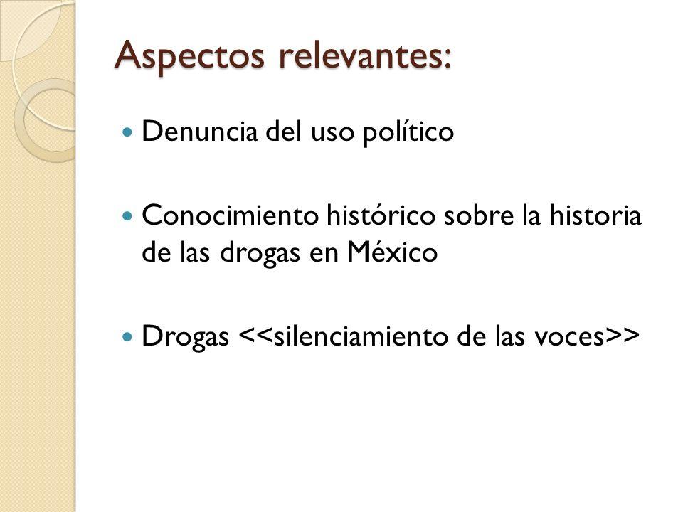 Aspectos relevantes: Denuncia del uso político Conocimiento histórico sobre la historia de las drogas en México Drogas >