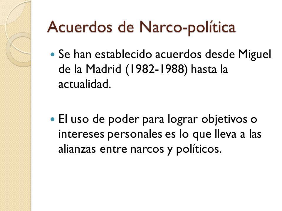 Acuerdos de Narco-política Se han establecido acuerdos desde Miguel de la Madrid (1982-1988) hasta la actualidad. El uso de poder para lograr objetivo